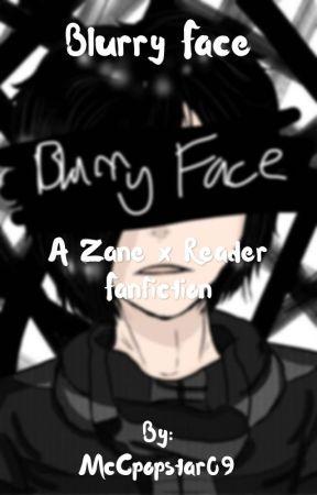 Blurry Face | A Zane x Reader Fanfiction by _ThatOneAwkwardKid