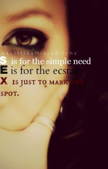 S, is for the simple need. E, is for the ecstacy. X, is just to mark the spot.