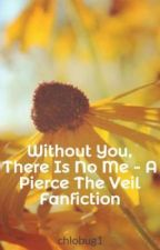 Without You, There Is No Me - A Pierce The Veil Fanfiction by chlobug1