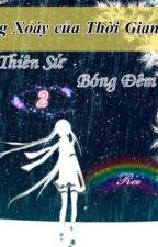 Vòng xoáy của thời gian [Thiên sứ bóng đêm- phần 2] - [Full] by Miyamoto_Reii