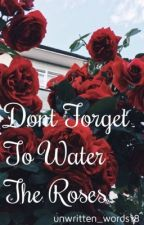 Don't forget to water the roses  by unwritten_words18
