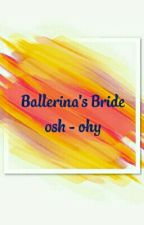 Ballerina's Bride ; osh - ohy✔ by ycpzyx_