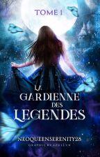 La Gardienne des Légendes [Tome I] by NeoQueenSerenity28