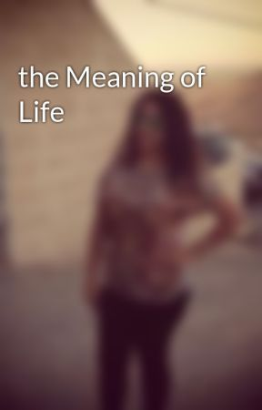 the Meaning of Life by xodollitaox