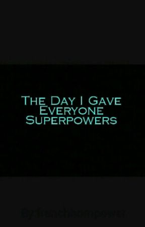 The Day I Gave Everyone Superpowers by frenchhornpower