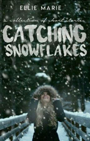 Catching Snowflakes: A Collection of Short Stories by EllieMarie000