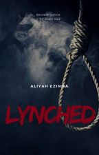 Lynched [SLOWLY BEING EDITED] by AliyahEzinma
