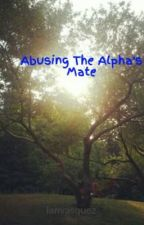 Abusing The Alpha's Mate by lanvasquez