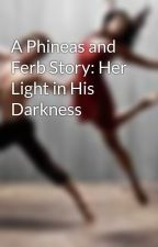 A Phineas and Ferb Story: Her Light in His Darkness by Lunula