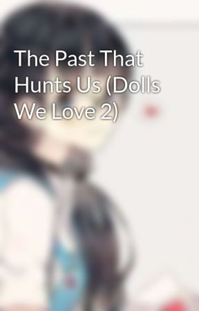 The Past That Hunts Us (Dolls We Love 2) by JulianaDragonial