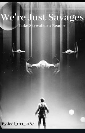We're just savages// Star Wars Luke Skywalker X Reader-fanfiction by Jedi_Lauren_2187