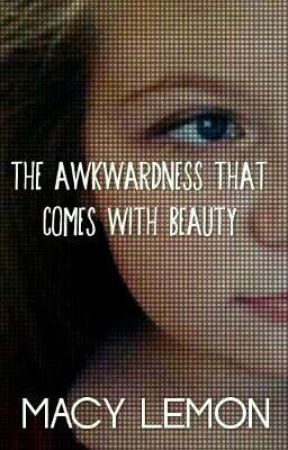 The Awkwardness That Comes With Beauty. by malemonwriter1