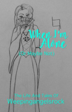 When I'm Alone (or maybe not) by weepingangelsrock