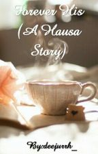 Forever His (A Hausa Story) by deejurrh_