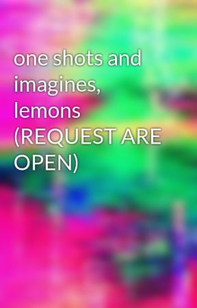 one shots and imagines, lemons (REQUEST ARE OPEN) - ame x