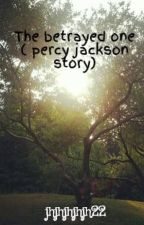 The betrayed one ( percy jackson story) (ON HOLD) by jhjhjhjhjh22
