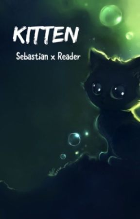 Sebastian x Reader ~ Kitten  by fangrell-