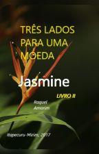 TRÊS LADOS PARA UMA MOEDA - Jasmine (LIVRO II) by Raquel_Amorim