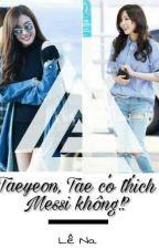 [Longfic] Taeyeon, Tae có thích Messi không!? - Taeny by lena_kim_ss