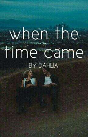 When The Time Came | sequel to wttc by -dahlia22