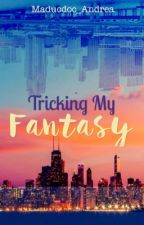 Tricking My Fantasy  by Maducdoc_Andrea