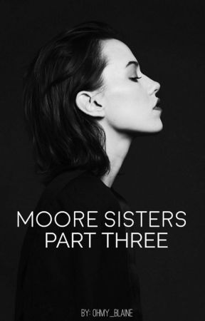 The Moore Sisters Part Three by ohmy_blaine