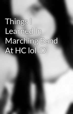 Things I Learned In Marching Band At HC lol :D by VampireCookieMonster