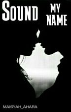 Sound My Name by Maisyah_Ahara