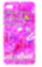 Forever Mine. Edward Cullen Love Story by sandrairene
