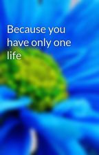 Because you have only one life by Mavis_Neffrey