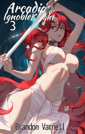 Arcadia's Ignoble Knight Arcs 3 & 4 by BrandonVarnell