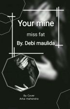 Your mine miss fat ( Complet ) Naik Cetak by DebiMaulida0