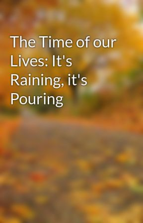 The Time of our Lives: It's Raining, it's Pouring by JellyBabyPeanut4242