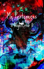 Me Perteneces || NightError ||  by Crystallized--Heart