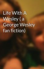 Life With A Wesley ( a George Wesley fan fiction) by thatcrazygirl-101