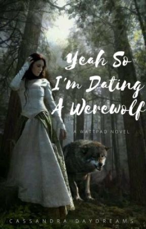 Yeah so I'm dating a werewolf. by Cassandradaydreams