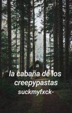 •La cabaña de los Creepypastas• **FINALIZADA** by suckmyfxck-