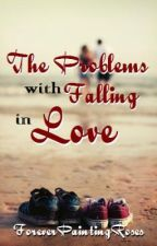 The Problems with Falling in Love by ForeverPaintingRoses