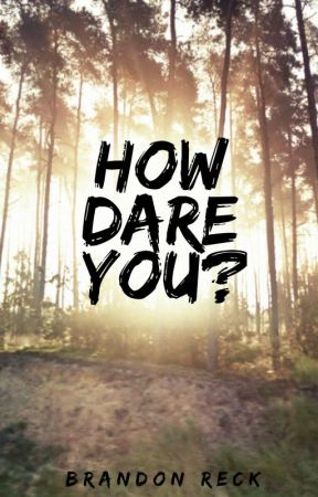 How Dare You? (Watty's 2017) by BrandonTheAuthor