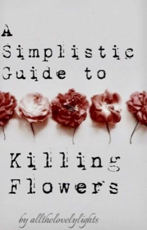 A Simplistic Guide To Killing Flowers (R.H.) by allthelovelylights