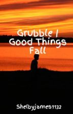 Grubble   Good Things Fall by ShelbyIsKINKY