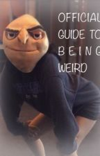 OFFICIAL GUIDE TO BEING WEIRD  by SnapeToldMeToJoin