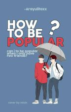 How to be Popular? by -Arayulitaxx