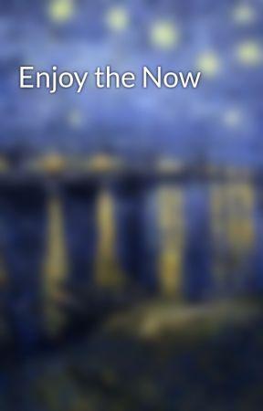 Enjoy the Now by kaigosparkle