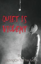 Quiet is Violent  by HoldingOnToTheJudge