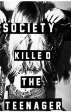 Society Killed the Teenager by themudbloodnextdoor