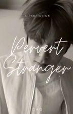[COMPLETE] PERVERT STRANGER by Chooo_