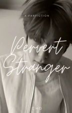 [COMPLETED] PERVERT STRANGER by Chooo_