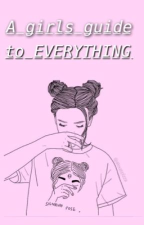 A Girls Guide To Everything by brokenxdreamsx