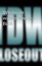 Wholesale ways of saving a Buck by TDWCloseouts